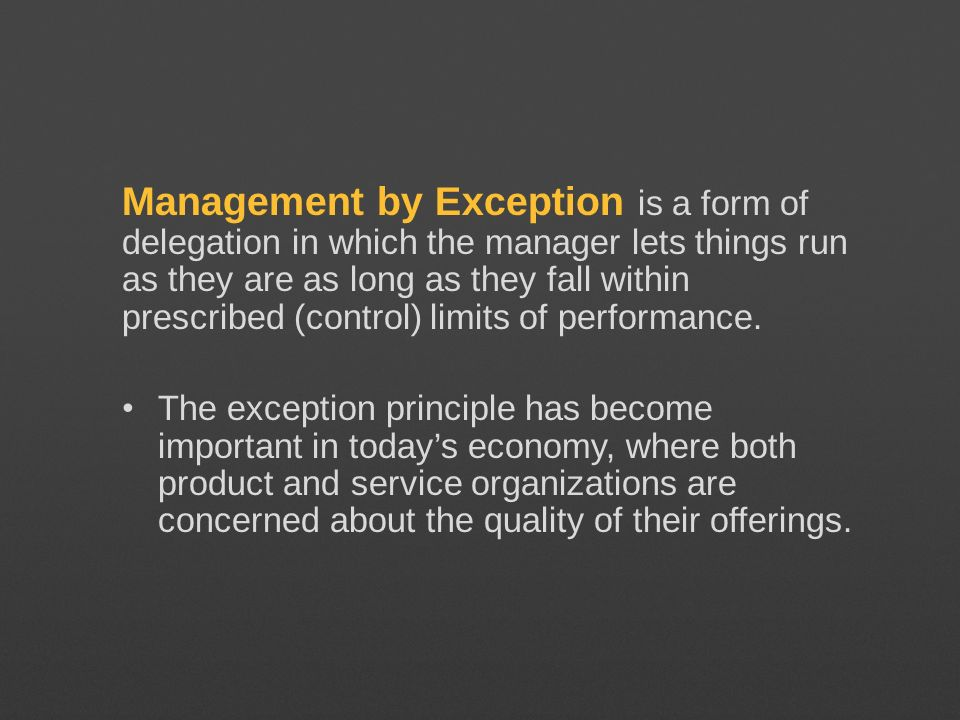 Management by Exception is a form of delegation in which the manager lets things run as they are as long as they fall within prescribed (control) limits of performance.