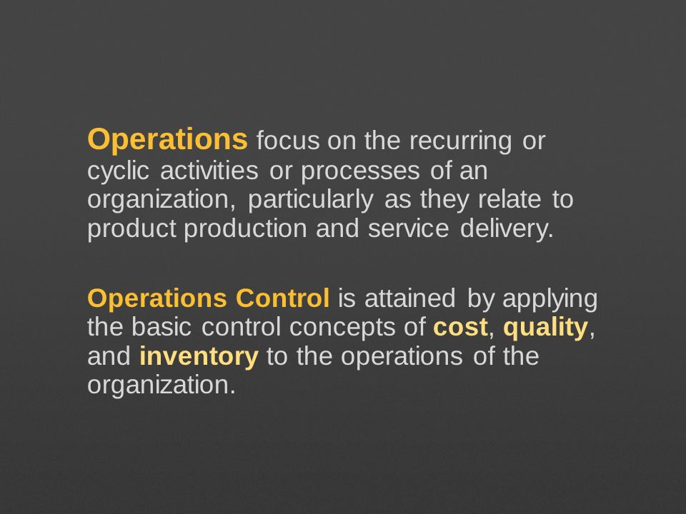 Operations focus on the recurring or cyclic activities or processes of an organization, particularly as they relate to product production and service delivery.