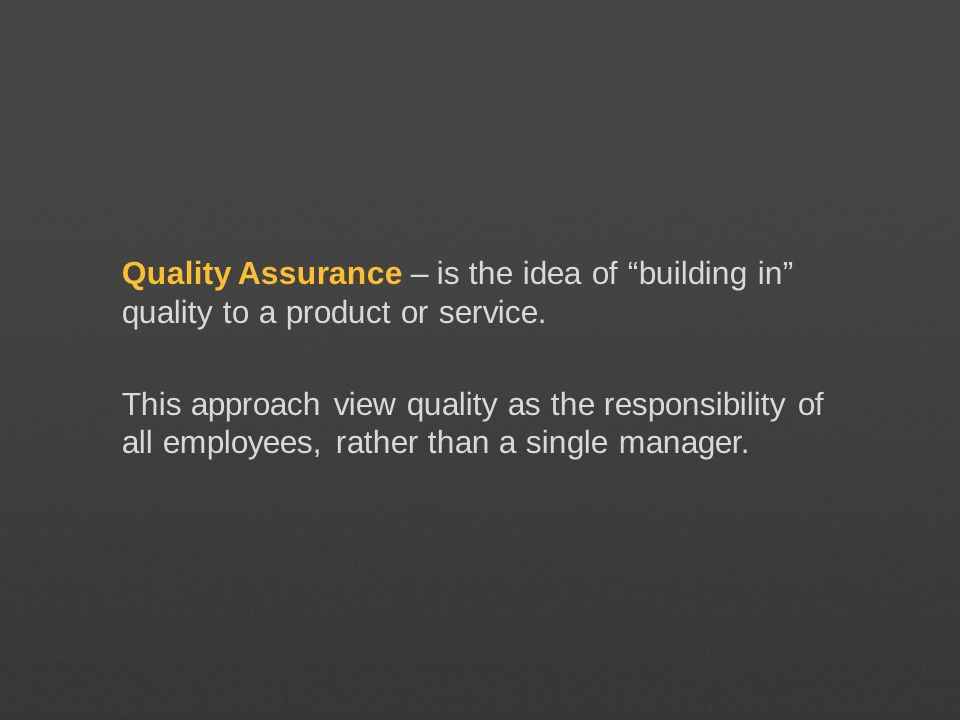 Quality Assurance – is the idea of building in quality to a product or service.