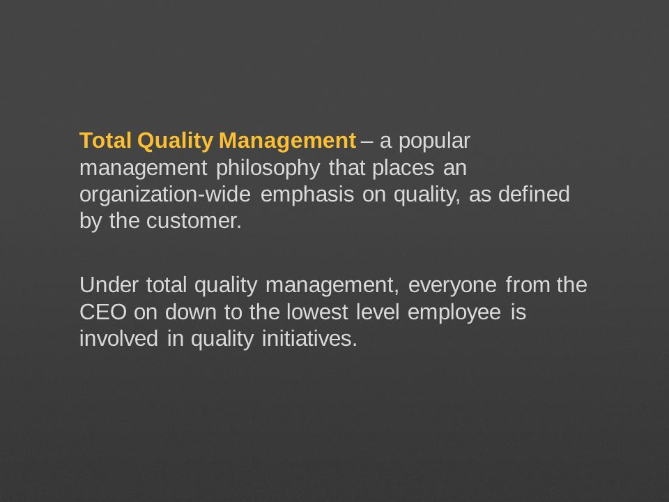 Total Quality Management – a popular management philosophy that places an organization-wide emphasis on quality, as defined by the customer.