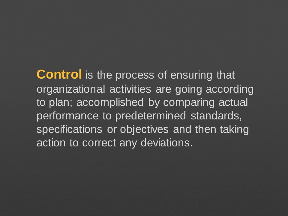 Control is the process of ensuring that organizational activities are going according to plan; accomplished by comparing actual performance to predetermined standards, specifications or objectives and then taking action to correct any deviations.