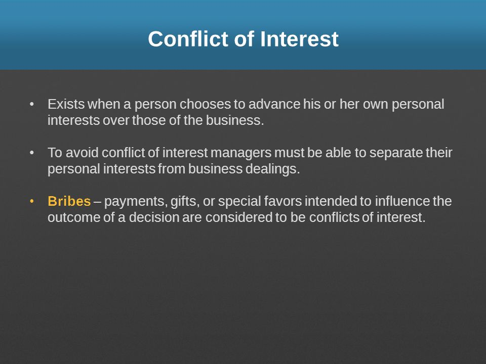 Conflict of Interest Exists when a person chooses to advance his or her own personal interests over those of the business.
