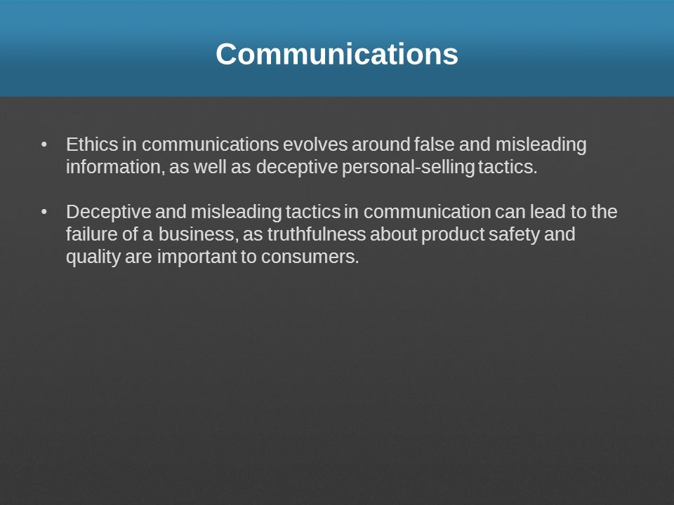 Communications Ethics in communications evolves around false and misleading information, as well as deceptive personal-selling tactics.