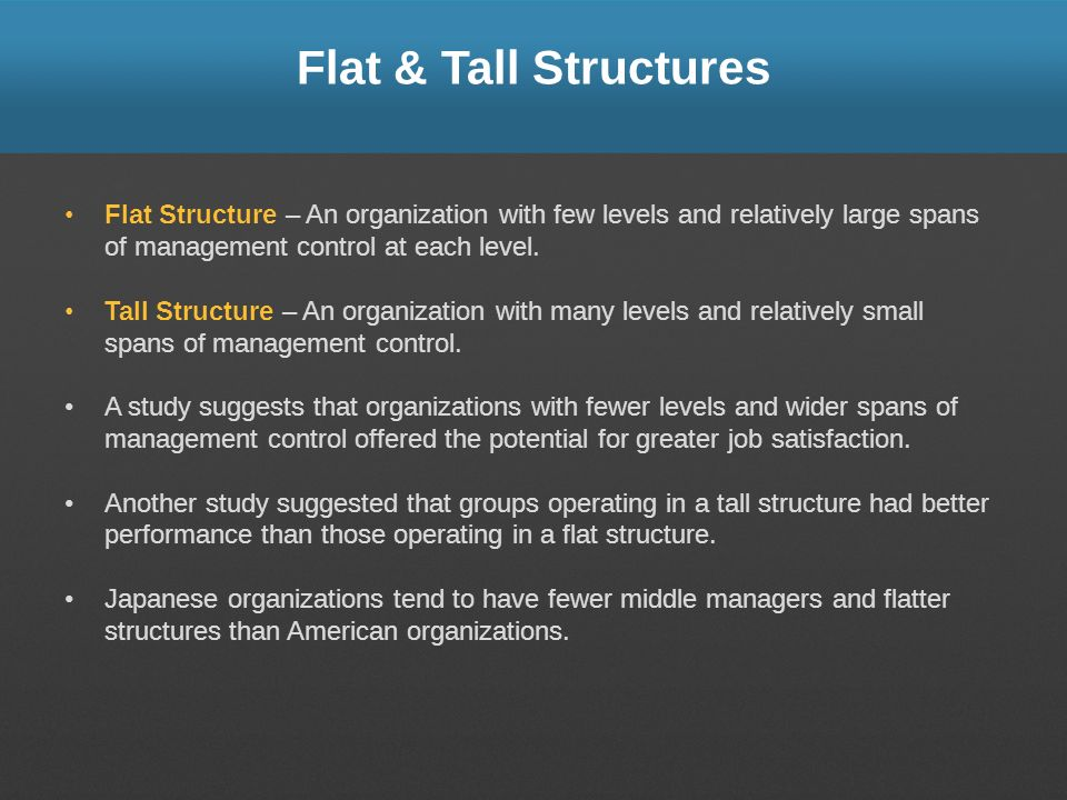 Flat & Tall Structures Flat Structure – An organization with few levels and relatively large spans of management control at each level.