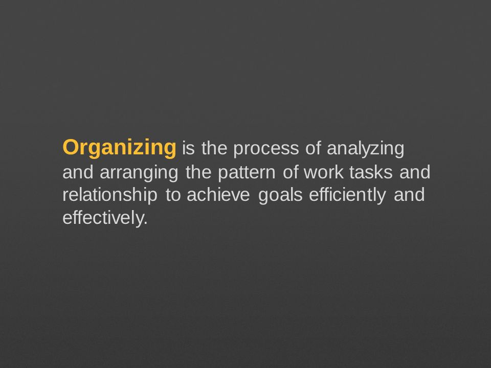 Organizing is the process of analyzing and arranging the pattern of work tasks and relationship to achieve goals efficiently and effectively.