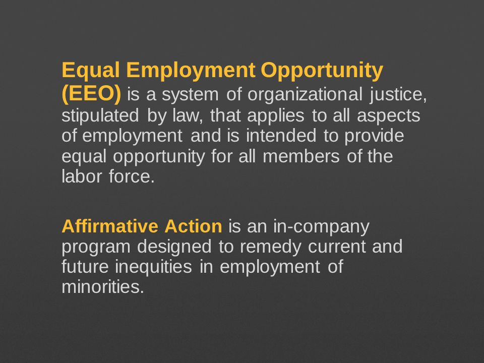 Equal Employment Opportunity (EEO) is a system of organizational justice, stipulated by law, that applies to all aspects of employment and is intended to provide equal opportunity for all members of the labor force.