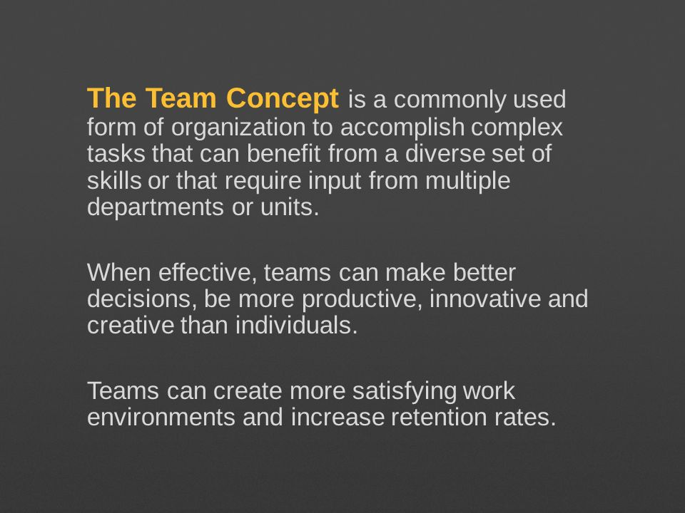 The Team Concept is a commonly used form of organization to accomplish complex tasks that can benefit from a diverse set of skills or that require input from multiple departments or units.