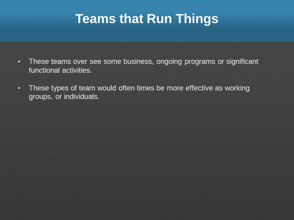 Teams that Run Things These teams over see some business, ongoing programs or significant functional activities.