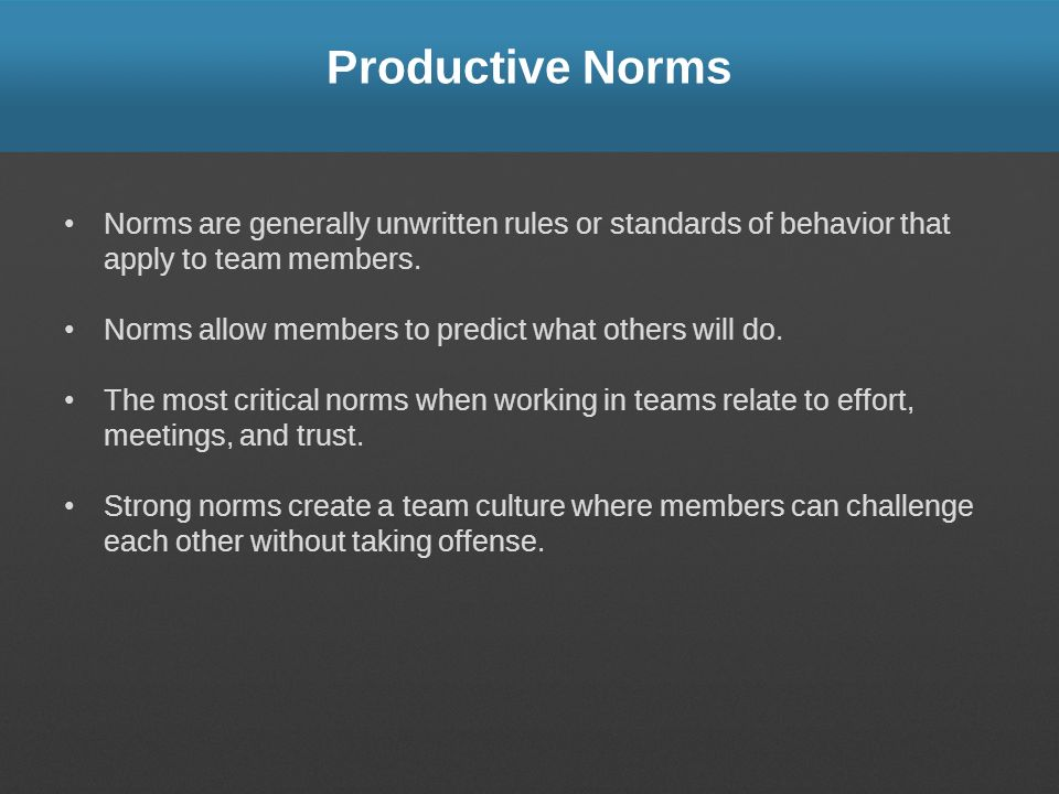 Productive Norms Norms are generally unwritten rules or standards of behavior that apply to team members.