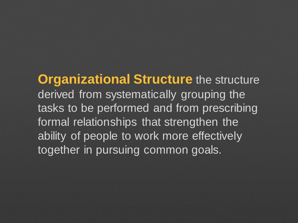 Organizational Structure the structure derived from systematically grouping the tasks to be performed and from prescribing formal relationships that strengthen the ability of people to work more effectively together in pursuing common goals.