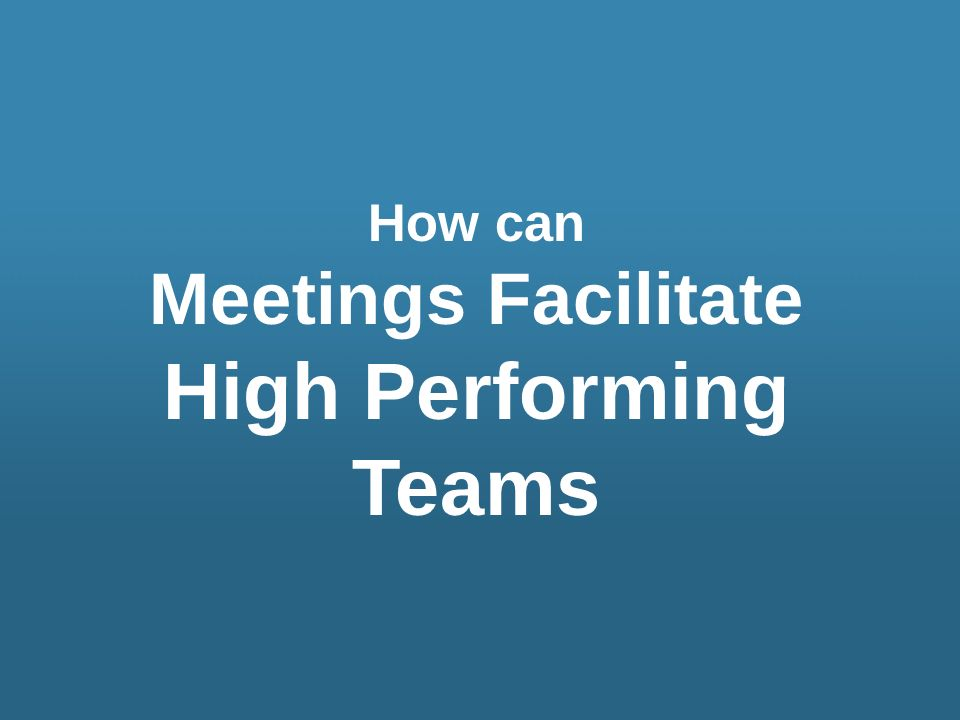 Meetings Facilitate High Performing Teams