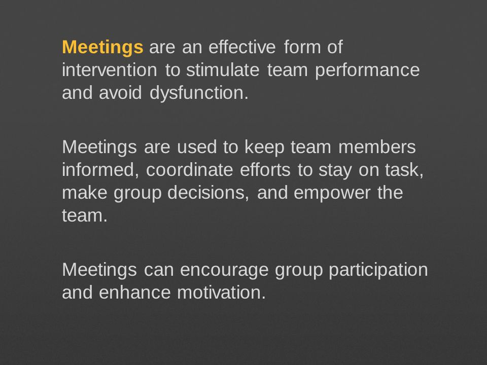 Meetings are an effective form of intervention to stimulate team performance and avoid dysfunction.