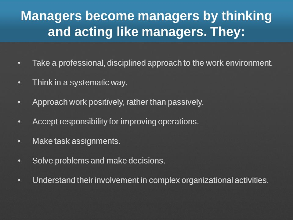 Managers become managers by thinking and acting like managers. They: