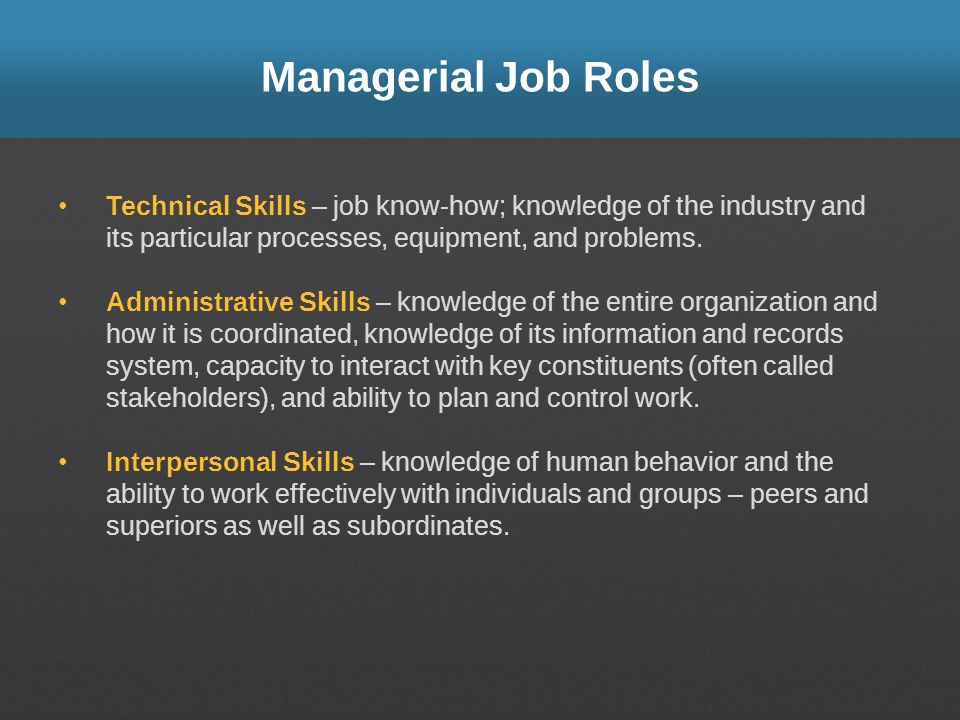 Managerial Job Roles Technical Skills – job know-how; knowledge of the industry and its particular processes, equipment, and problems.