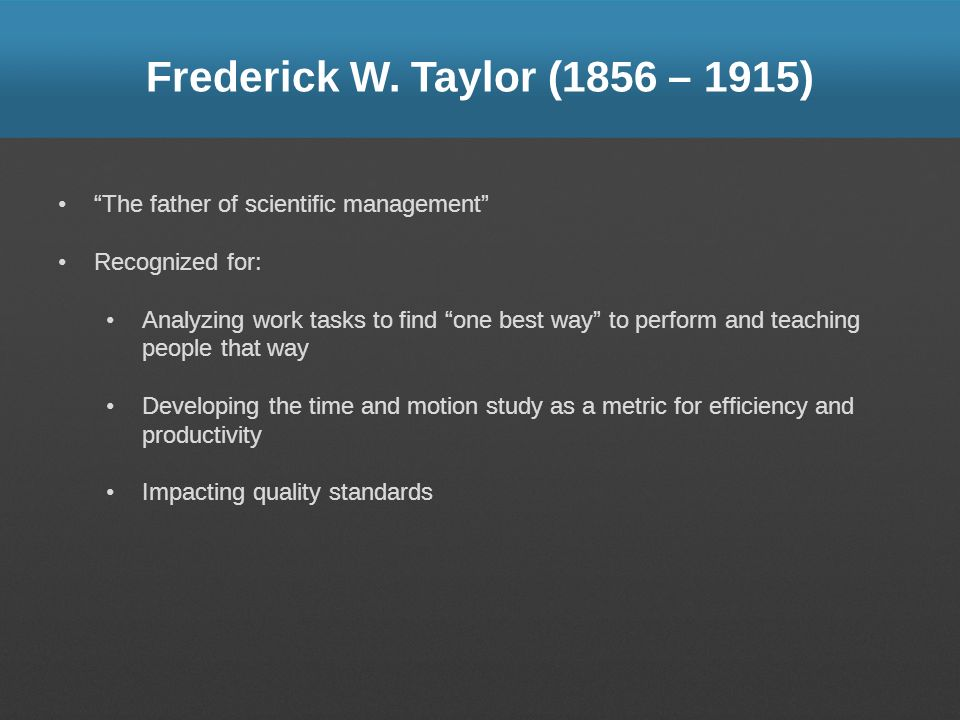 Frederick W. Taylor (1856 – 1915) The father of scientific management Recognized for:
