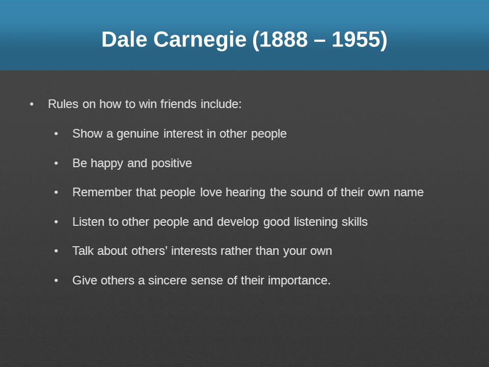 Dale Carnegie (1888 – 1955) Rules on how to win friends include: