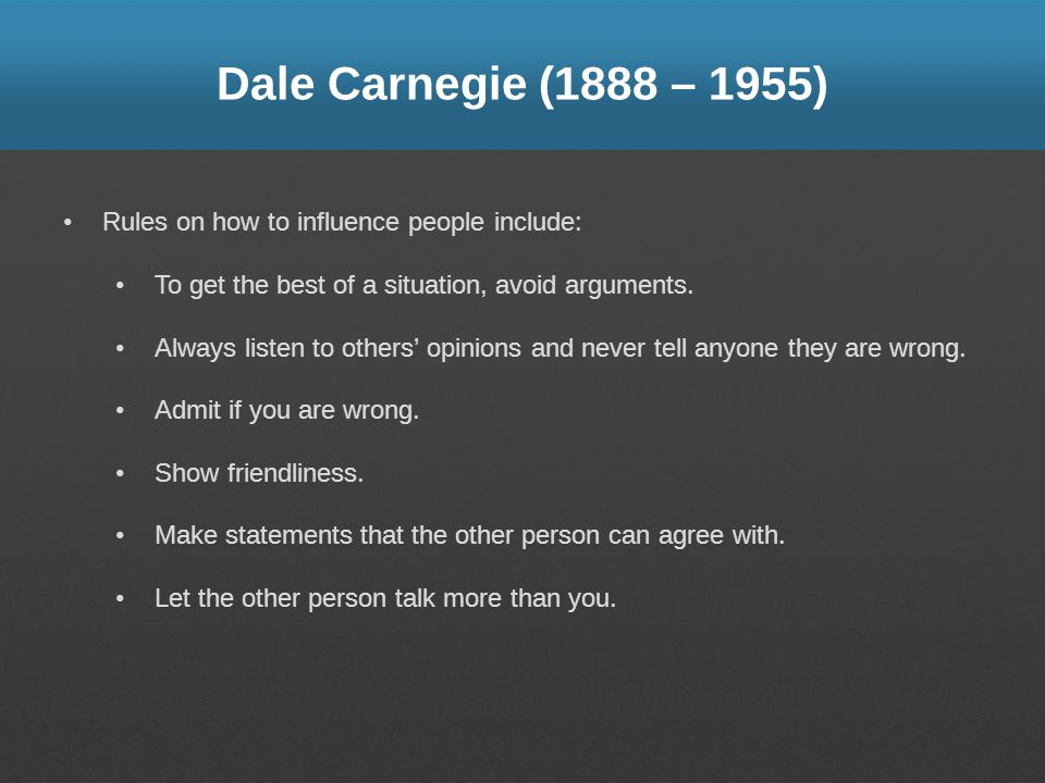 Dale Carnegie (1888 – 1955) Rules on how to influence people include: