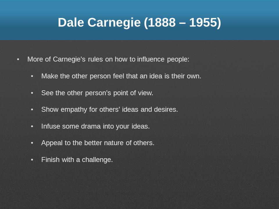 Dale Carnegie (1888 – 1955) More of Carnegie's rules on how to influence people: Make the other person feel that an idea is their own.
