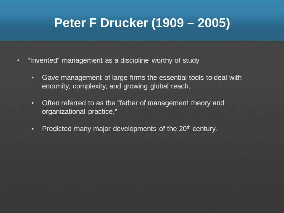 Peter F Drucker (1909 – 2005) Invented management as a discipline worthy of study.