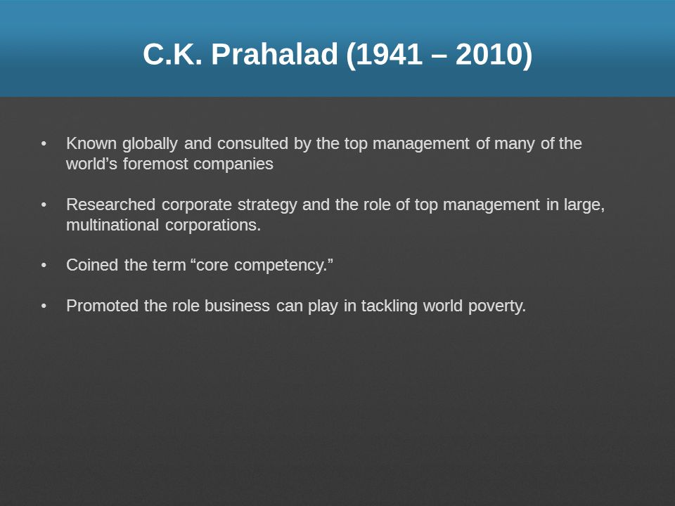 C.K. Prahalad (1941 – 2010) Known globally and consulted by the top management of many of the world's foremost companies.
