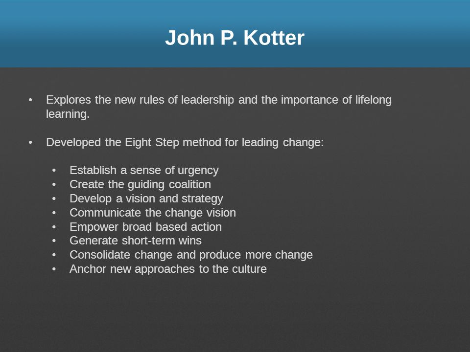 John P. Kotter Explores the new rules of leadership and the importance of lifelong learning. Developed the Eight Step method for leading change: