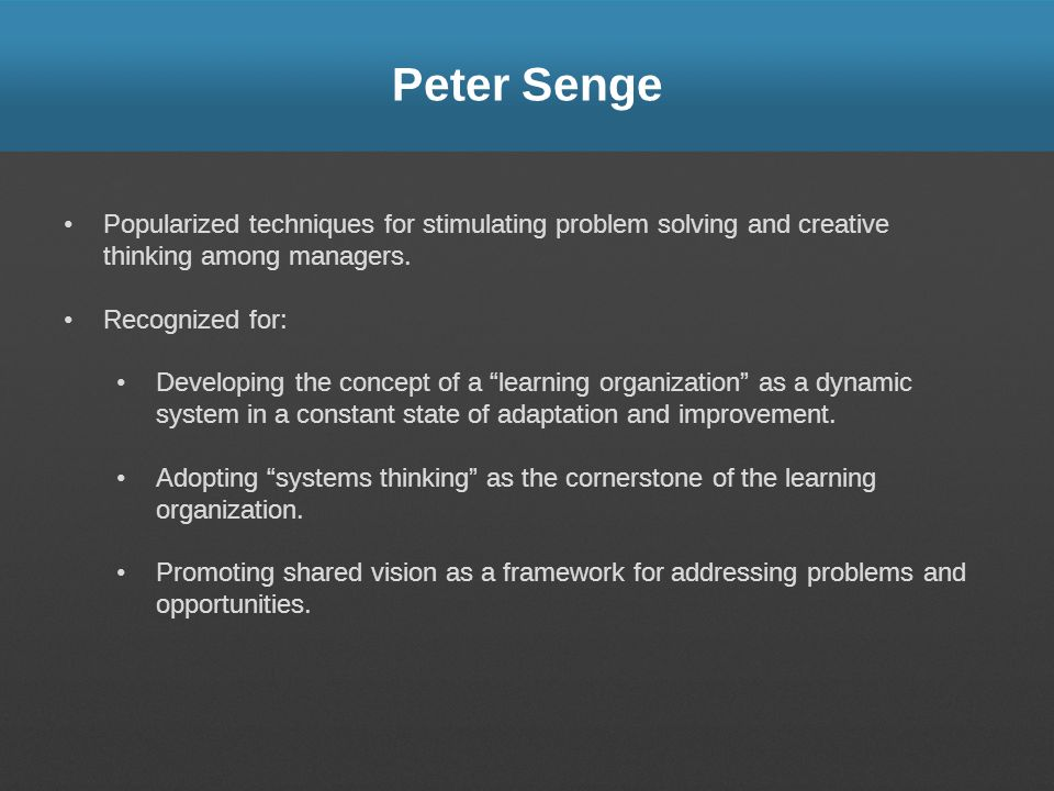 Peter Senge Popularized techniques for stimulating problem solving and creative thinking among managers.