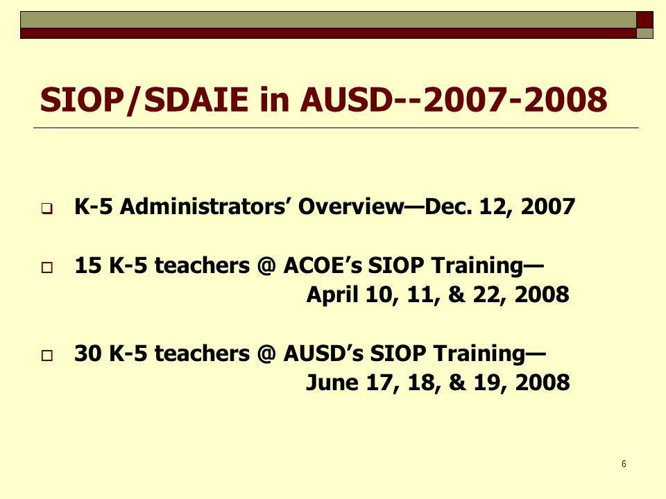 SIOP/SDAIE in AUSD--2007-2008 K-5 Administrators' Overview—Dec. 12, 2007. 15 K-5 teachers @ ACOE's SIOP Training—