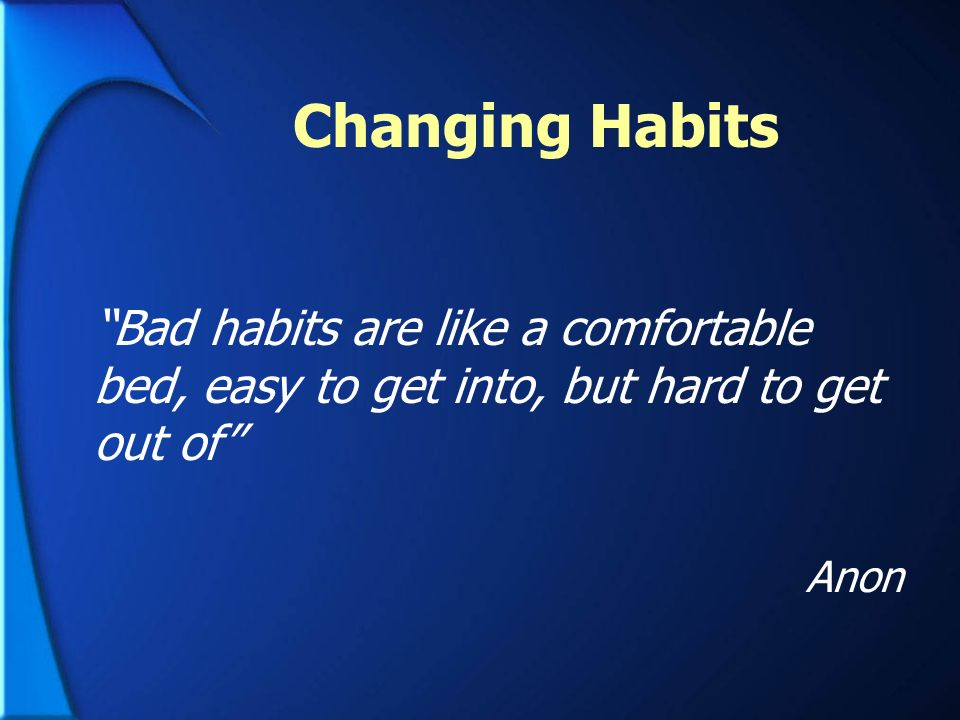 Changing Habits Bad habits are like a comfortable bed, easy to get into, but hard to get out of Anon.