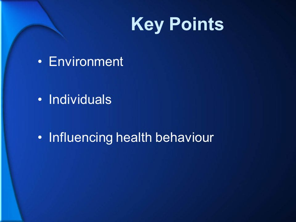 Key Points Environment Individuals Influencing health behaviour
