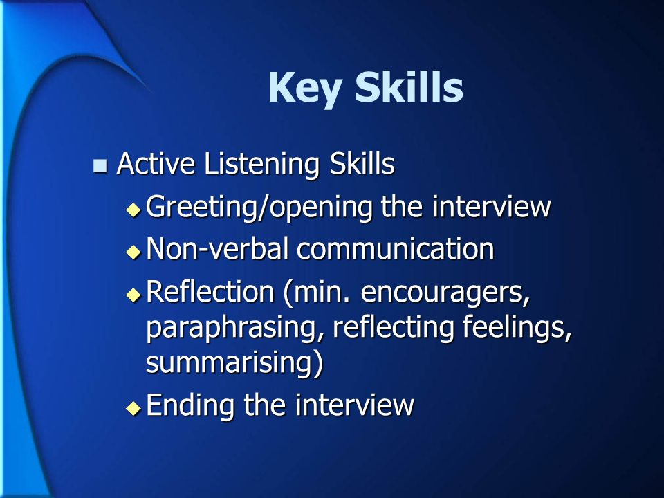 Key Skills Active Listening Skills Greeting/opening the interview