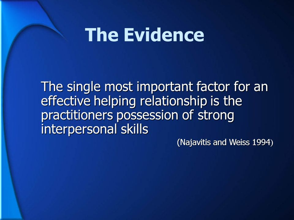 The Evidence The single most important factor for an effective helping relationship is the practitioners possession of strong interpersonal skills.