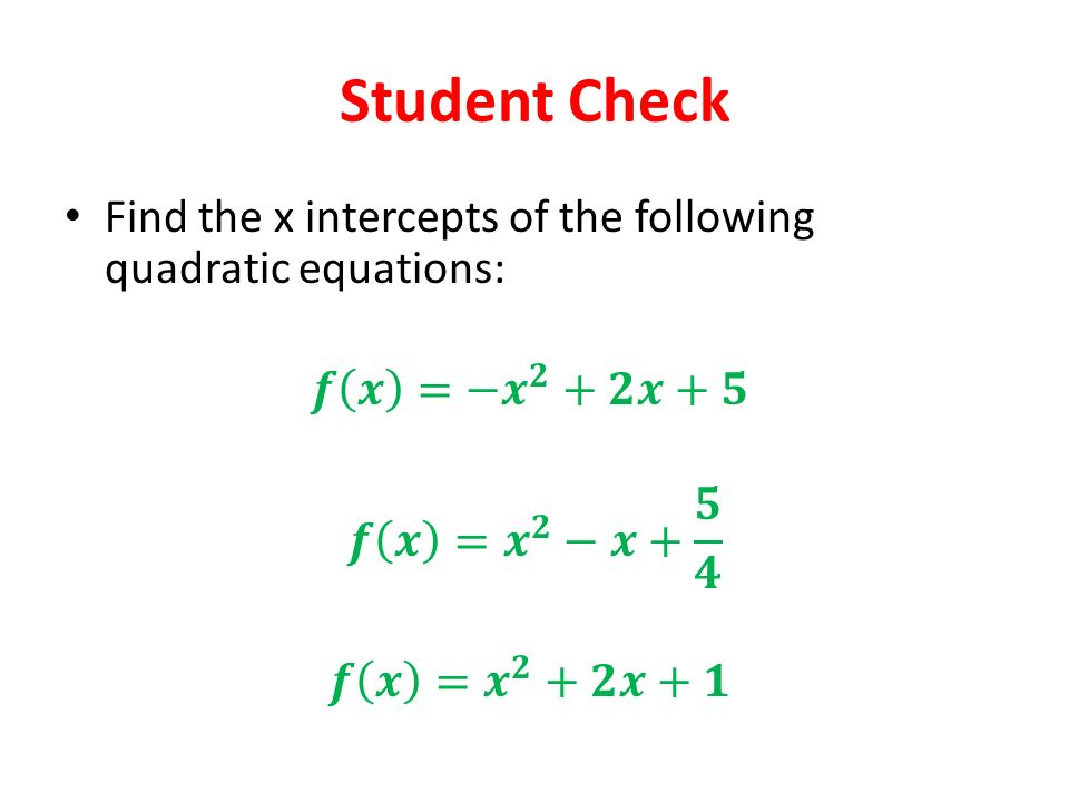 Student Check Find the x intercepts of the following quadratic equations: 𝒇 𝒙 =− 𝒙 𝟐 +𝟐𝒙+𝟓. 𝒇 𝒙 = 𝒙 𝟐 −𝒙+ 𝟓 𝟒.