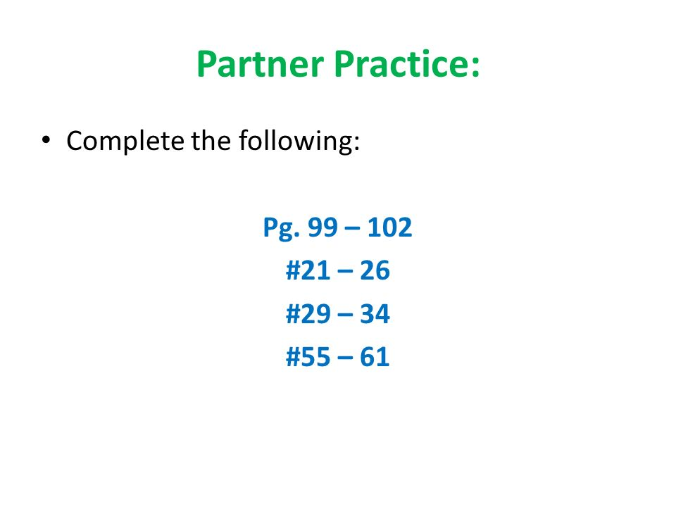 Partner Practice: Complete the following: Pg. 99 – 102 #21 – 26
