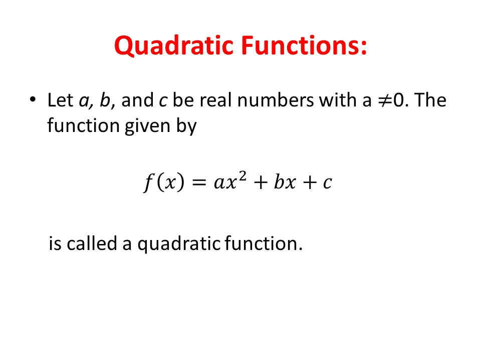 Quadratic Functions: Let a, b, and c be real numbers with a ≠0. The function given by. 𝑓 𝑥 =𝑎 𝑥 2 +𝑏𝑥+𝑐.