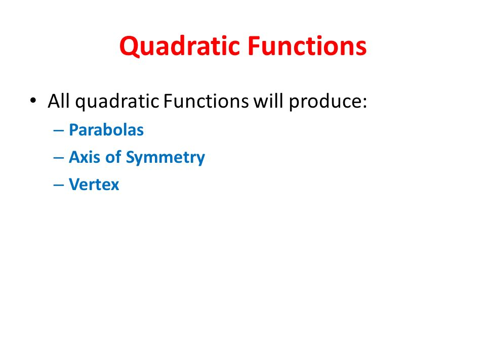 Quadratic Functions All quadratic Functions will produce: Parabolas