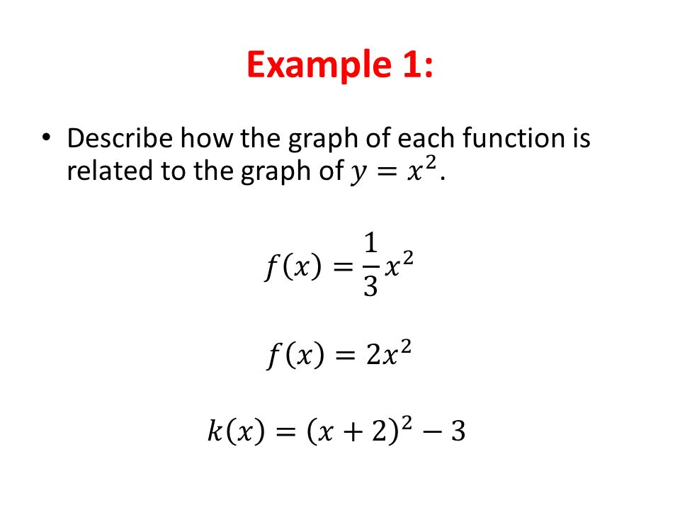 Example 1: Describe how the graph of each function is related to the graph of 𝑦= 𝑥 2 . 𝑓 𝑥 = 1 3 𝑥 2.
