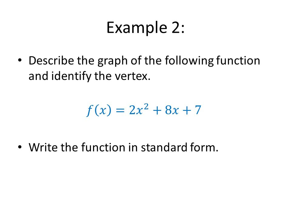 Example 2: Describe the graph of the following function and identify the vertex. 𝑓 𝑥 =2 𝑥 2 +8𝑥+7.