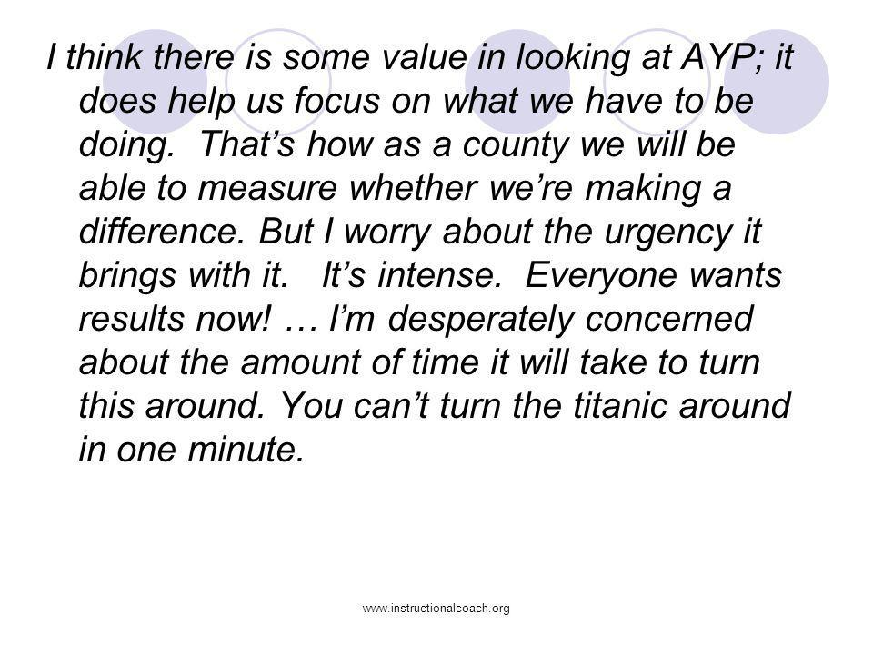 I think there is some value in looking at AYP; it does help us focus on what we have to be doing. That's how as a county we will be able to measure whether we're making a difference. But I worry about the urgency it brings with it. It's intense. Everyone wants results now! … I'm desperately concerned about the amount of time it will take to turn this around. You can't turn the titanic around in one minute.
