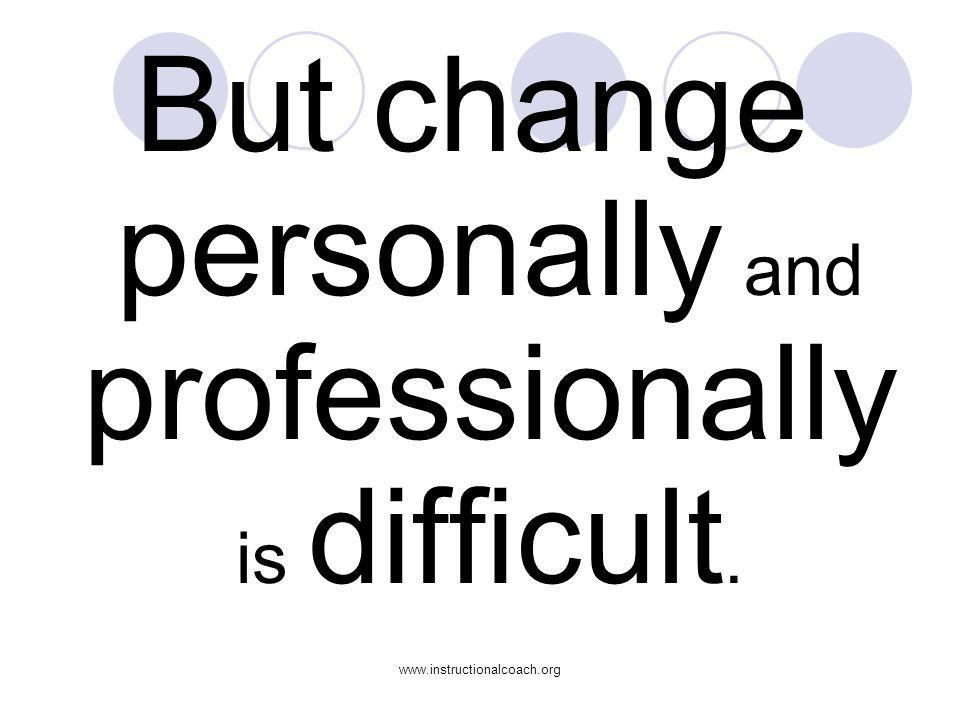 But change personally and professionally is difficult.