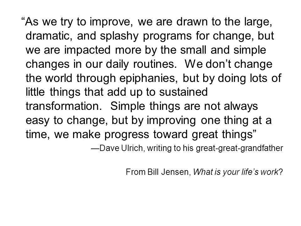 As we try to improve, we are drawn to the large, dramatic, and splashy programs for change, but we are impacted more by the small and simple changes in our daily routines. We don't change the world through epiphanies, but by doing lots of little things that add up to sustained transformation. Simple things are not always easy to change, but by improving one thing at a time, we make progress toward great things