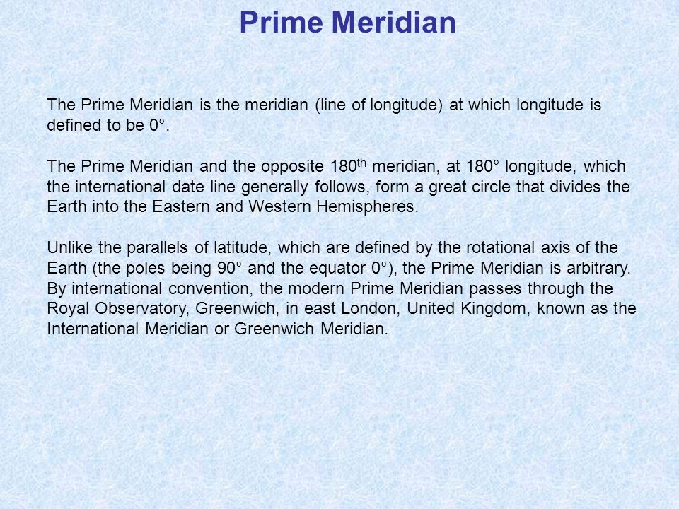 Prime Meridian The Prime Meridian is the meridian (line of longitude) at which longitude is defined to be 0°.