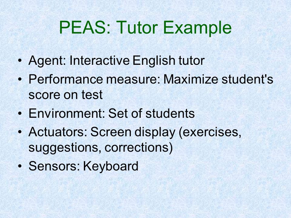 PEAS: Tutor Example Agent: Interactive English tutor