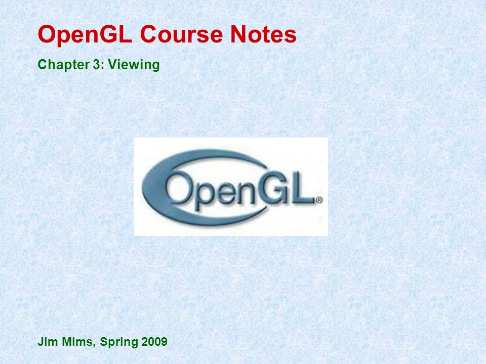 OpenGL Course Notes Chapter 3: Viewing Jim Mims, Spring 2009