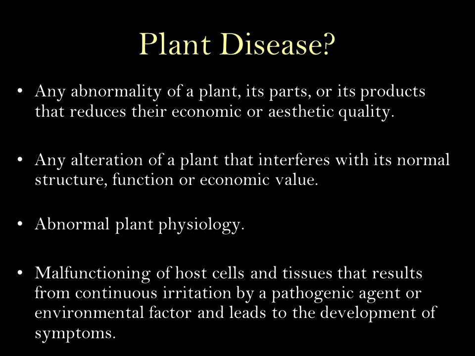 Plant Disease Any abnormality of a plant, its parts, or its products that reduces their economic or aesthetic quality.