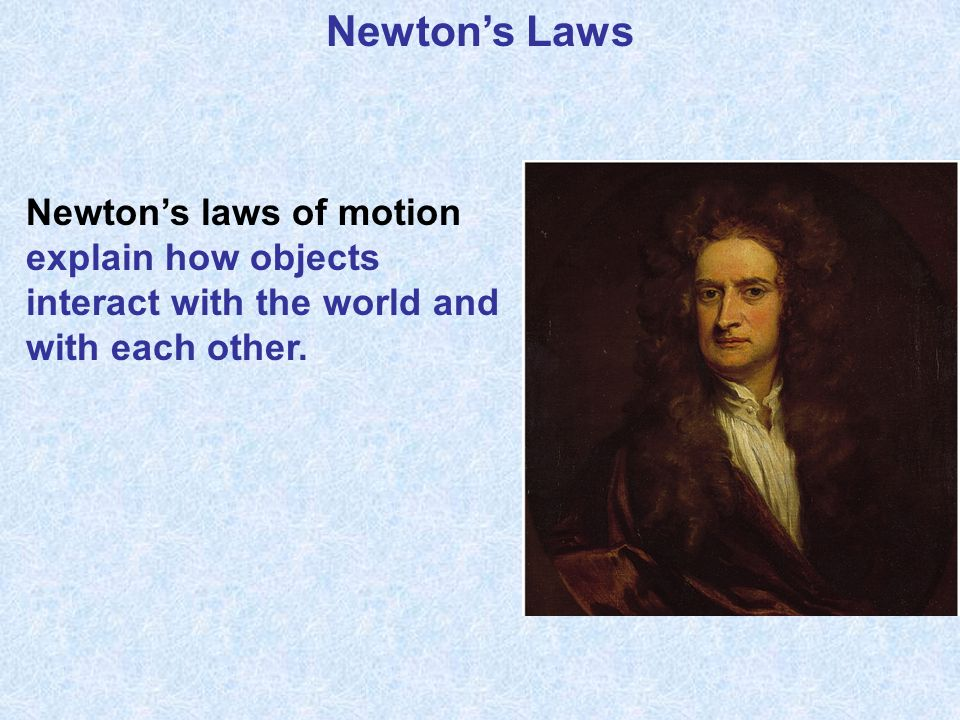 Newton's Laws Newton's laws of motion explain how objects interact with the world and with each other.