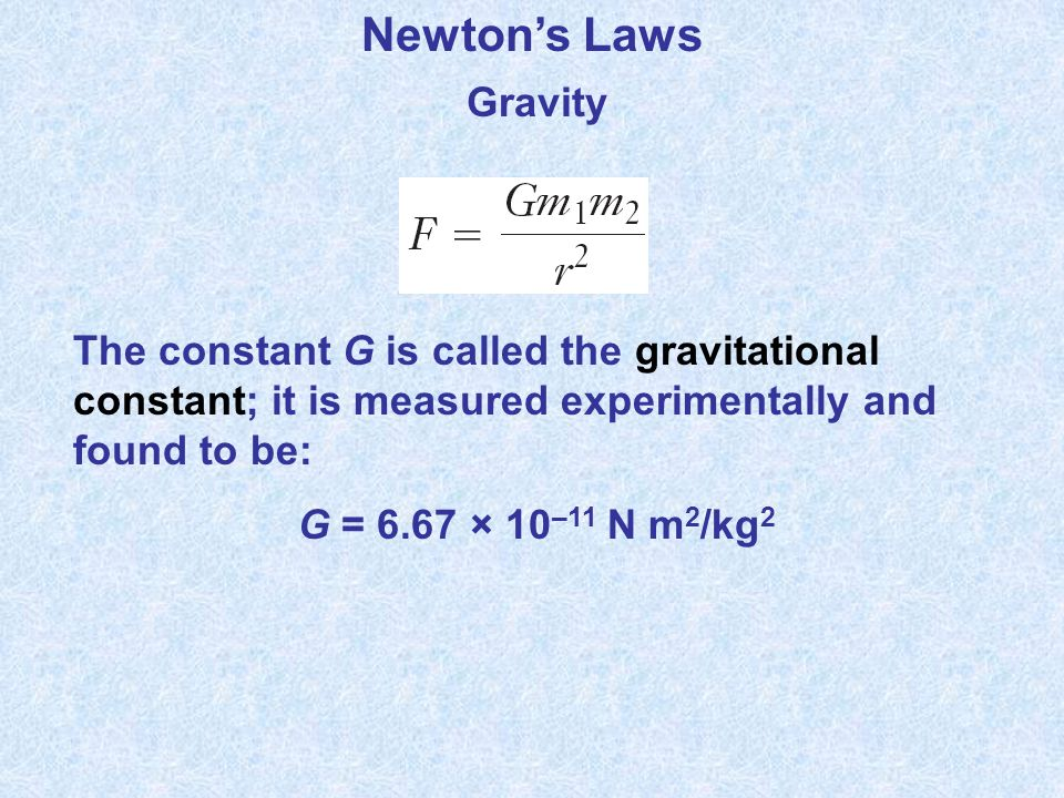 Newton's Laws Gravity. The constant G is called the gravitational constant; it is measured experimentally and found to be: