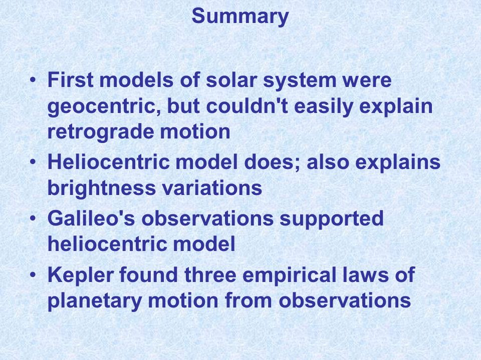 Summary First models of solar system were geocentric, but couldn t easily explain retrograde motion.