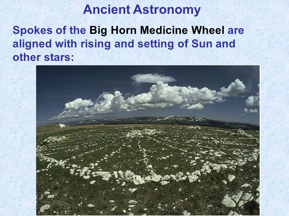 Ancient Astronomy Spokes of the Big Horn Medicine Wheel are aligned with rising and setting of Sun and other stars: