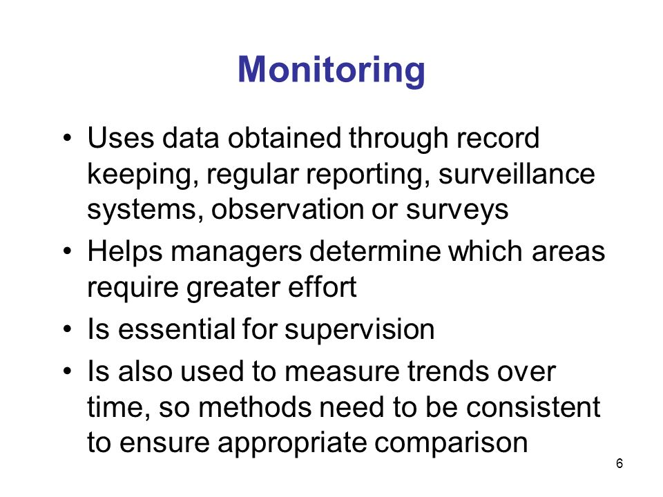 Monitoring Uses data obtained through record keeping, regular reporting, surveillance systems, observation or surveys.