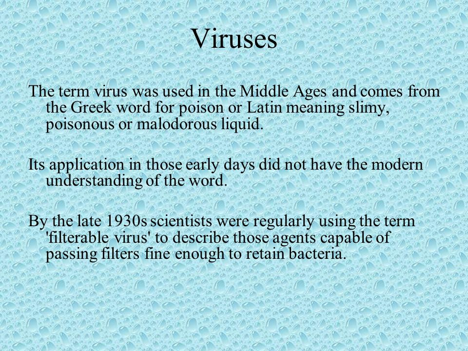 Viruses The term virus was used in the Middle Ages and comes from the Greek word for poison or Latin meaning slimy, poisonous or malodorous liquid.
